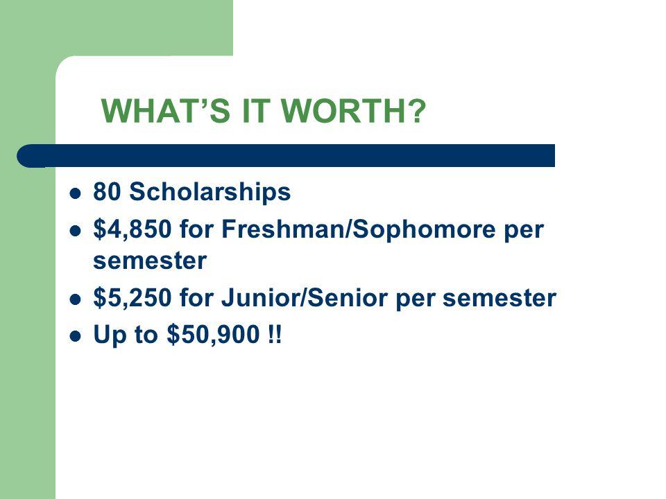 WHAT'S IT WORTH? 80 Scholarships $4,850 for Freshman/Sophomore per semester $5,250 for Junior/Senior per semester Up to $50,900 !!