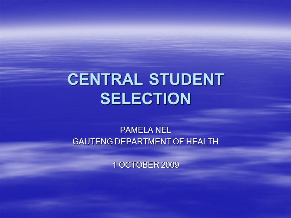 CENTRAL STUDENT SELECTION PAMELA NEL GAUTENG DEPARTMENT OF HEALTH 1 OCTOBER 2009