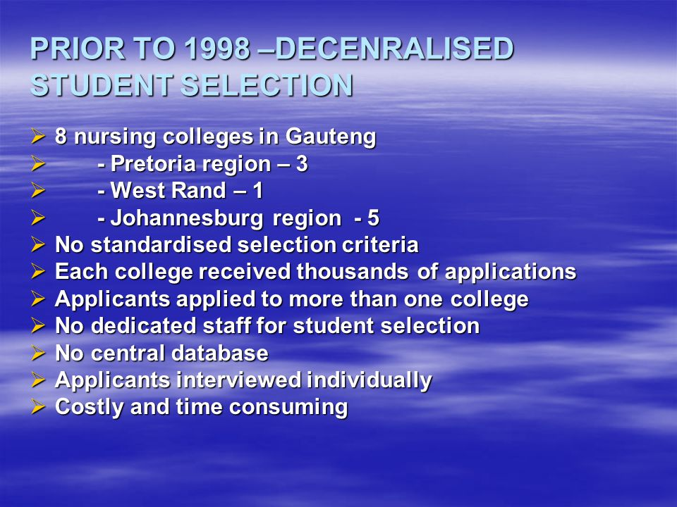 SINCE 1998 – CENTRALISED STUDENT SELECTION  Four colleges in the province – of which three offer the D4 programme  Gauteng Central Selection Centre  Standardised selection process  Standardised selection criteria  One database of all applications received  Centralised record keeping  Reduced number of applications  Cost effective  Efficient system