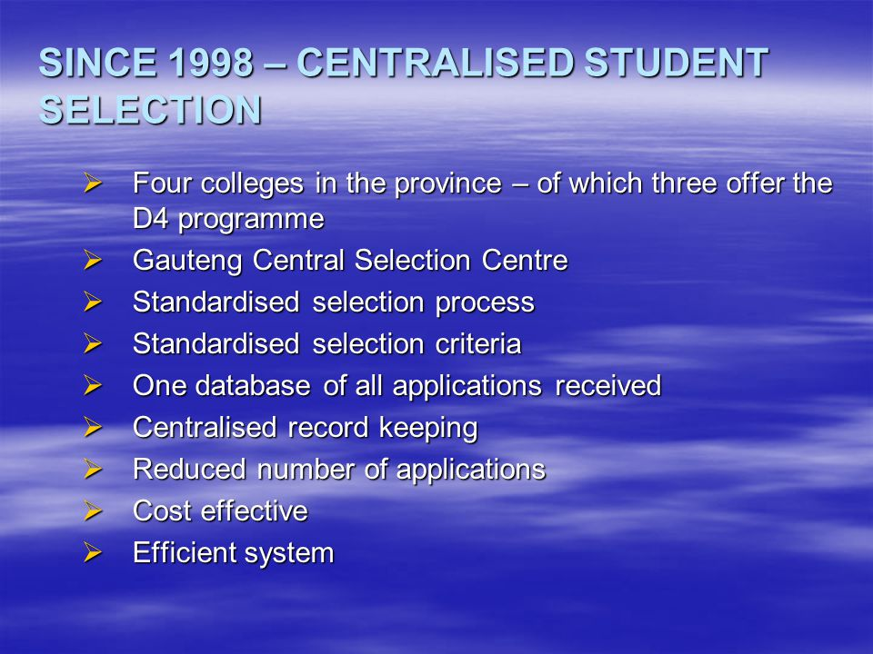 SELECTION PROCESS  Gauteng Student Selection Policy – internal and external applicants  Gauteng Student Selection Committee  Standardised selection criteria  One advertisement  Standardised application form  Centralised processing and database - annual  Three phase selection process  Since 2004 – involvement of Gauteng Shared Services Centre