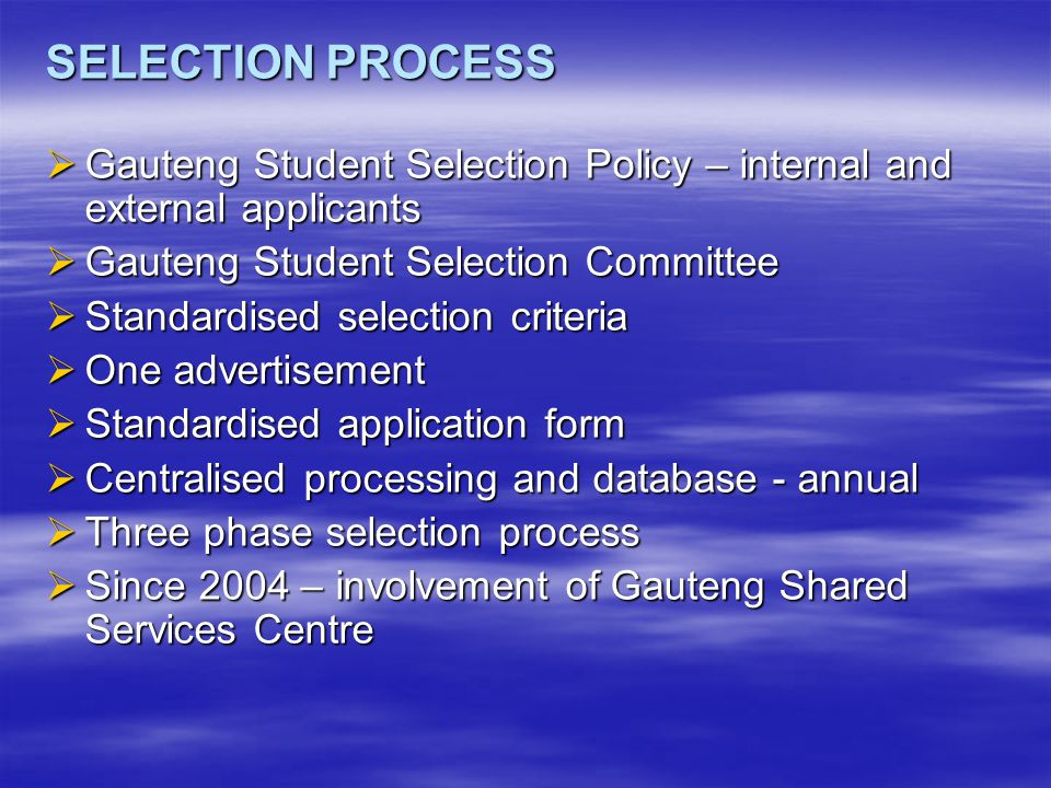 SELECTION PROCESS  Gauteng Student Selection Policy – internal and external applicants  Gauteng Student Selection Committee  Standardised selection criteria  One advertisement  Standardised application form  Centralised processing and database - annual  Three phase selection process  Since 2004 – involvement of Gauteng Shared Services Centre