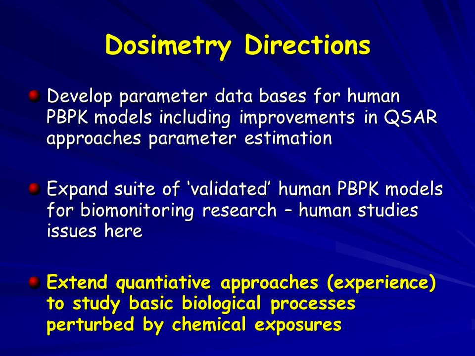 Develop parameter data bases for human PBPK models including improvements in QSAR approaches parameter estimation Expand suite of 'validated' human PBPK models for biomonitoring research – human studies issues here Extend quantiative approaches (experience) to study basic biological processes perturbed by chemical exposures Dosimetry Directions