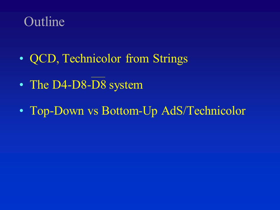 Outline QCD, Technicolor from Strings The D4-D8-D8 system Top-Down vs Bottom-Up AdS/Technicolor