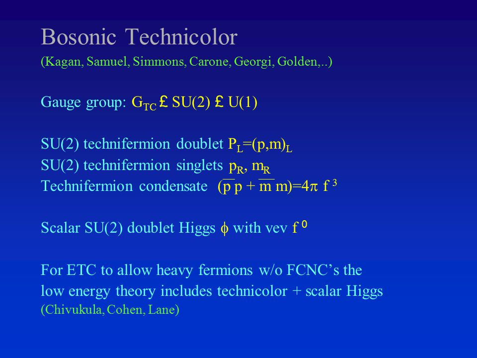 Bosonic Technicolor (Kagan, Samuel, Simmons, Carone, Georgi, Golden,..) Gauge group: G TC £ SU(2) £ U(1) SU(2) technifermion doublet P L =(p,m) L SU(2) technifermion singlets p R, m R Technifermion condensate (p p + m m)=4  f 3 Scalar SU(2) doublet Higgs  with vev f 0 For ETC to allow heavy fermions w/o FCNC's the low energy theory includes technicolor + scalar Higgs (Chivukula, Cohen, Lane)