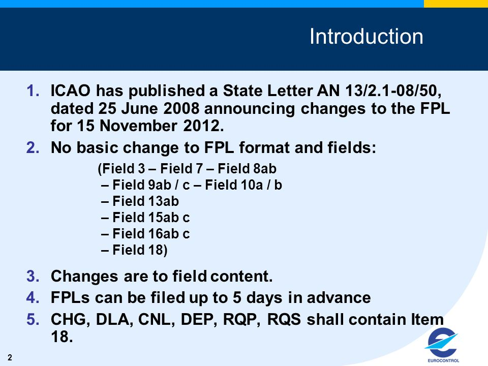 2 1.ICAO has published a State Letter AN 13/2.1-08/50, dated 25 June 2008 announcing changes to the FPL for 15 November 2012. 2.No basic change to FPL