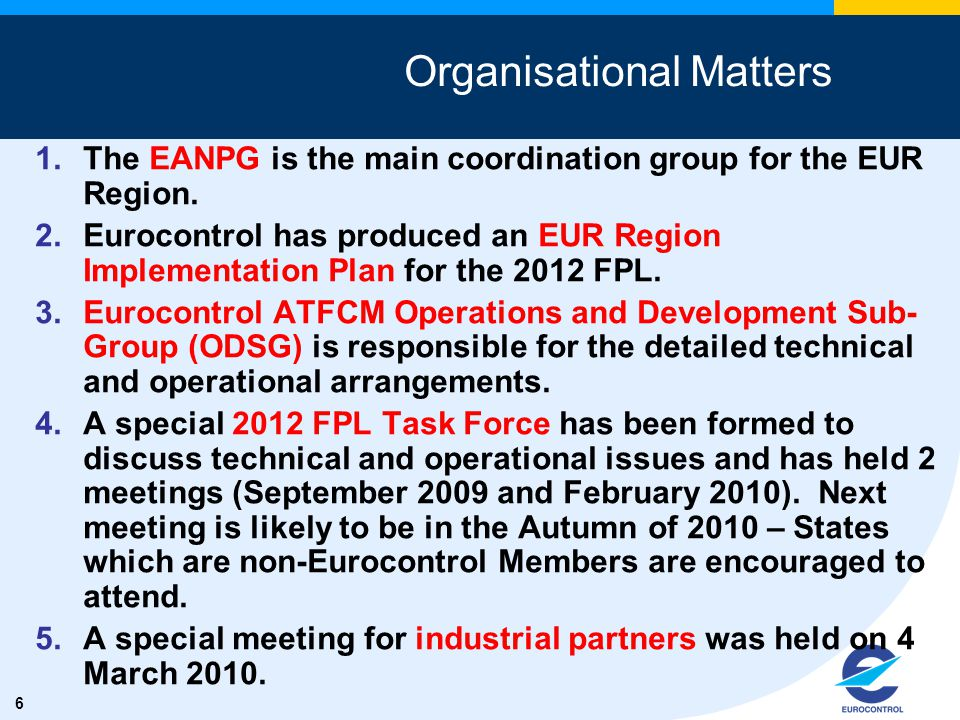 6 Organisational Matters 1.The EANPG is the main coordination group for the EUR Region. 2.Eurocontrol has produced an EUR Region Implementation Plan f