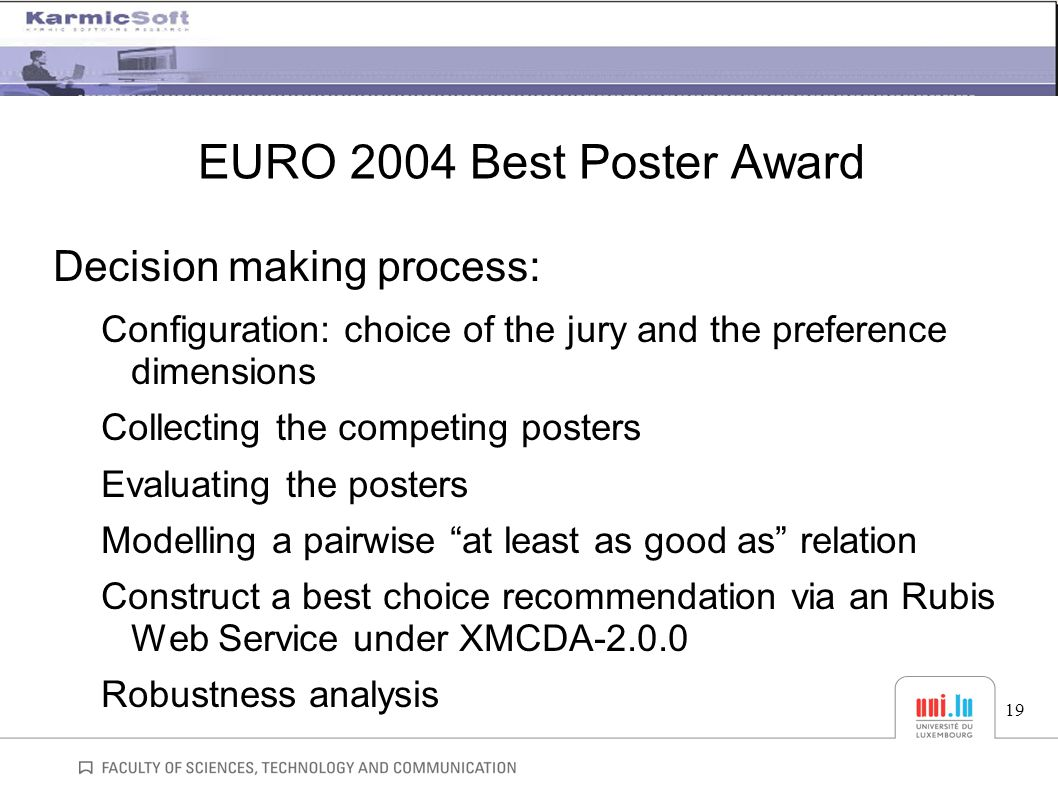 EURO 2004 Best Poster Award Decision making process: Configuration: choice of the jury and the preference dimensions Collecting the competing posters Evaluating the posters Modelling a pairwise at least as good as relation Construct a best choice recommendation via an Rubis Web Service under XMCDA-2.0.0 Robustness analysis 19