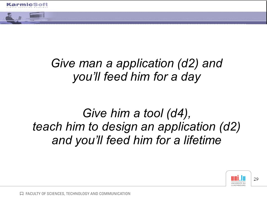 Give man a application (d2) and you'll feed him for a day Give him a tool (d4), teach him to design an application (d2) and you'll feed him for a lifetime 29