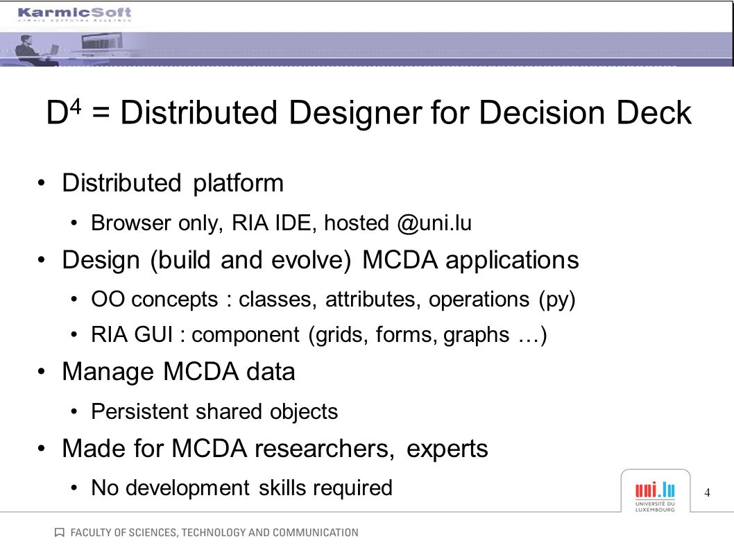 D 4 = Distributed Designer for Decision Deck Distributed platform Browser only, RIA IDE, hosted @uni.lu Design (build and evolve) MCDA applications OO concepts : classes, attributes, operations (py) RIA GUI : component (grids, forms, graphs …) Manage MCDA data Persistent shared objects Made for MCDA researchers, experts No development skills required 4