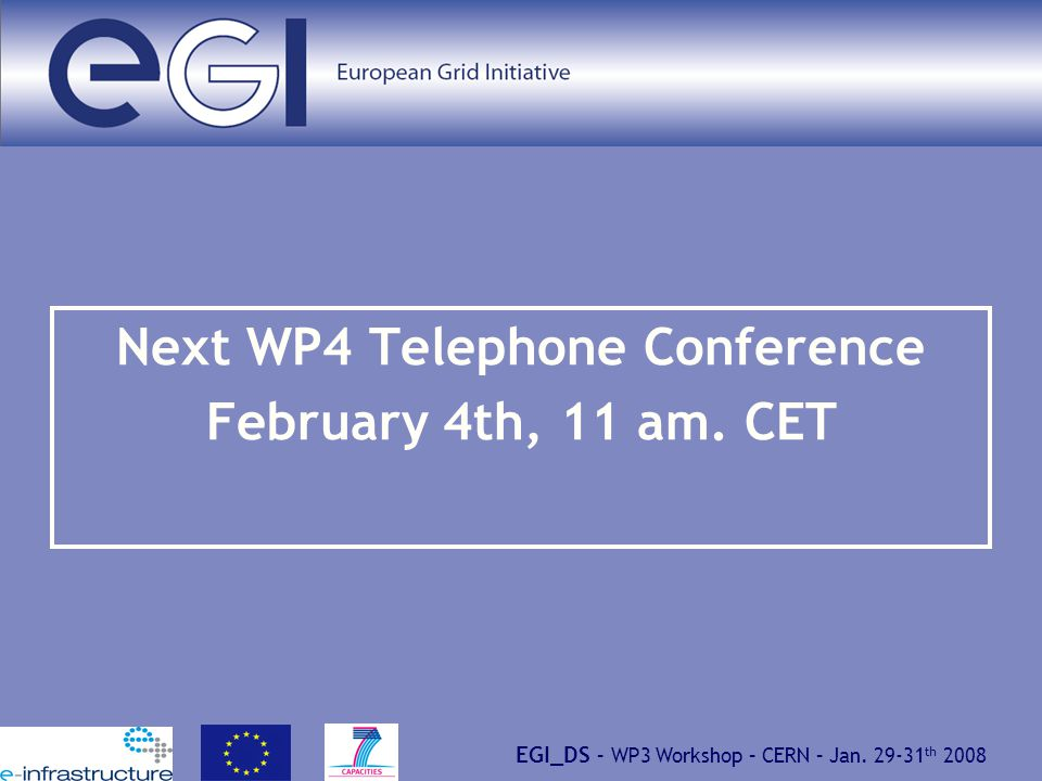 EGI_DS – WP3 Workshop – CERN – Jan. 29-31 th 2008 Next WP4 Telephone Conference February 4th, 11 am. CET