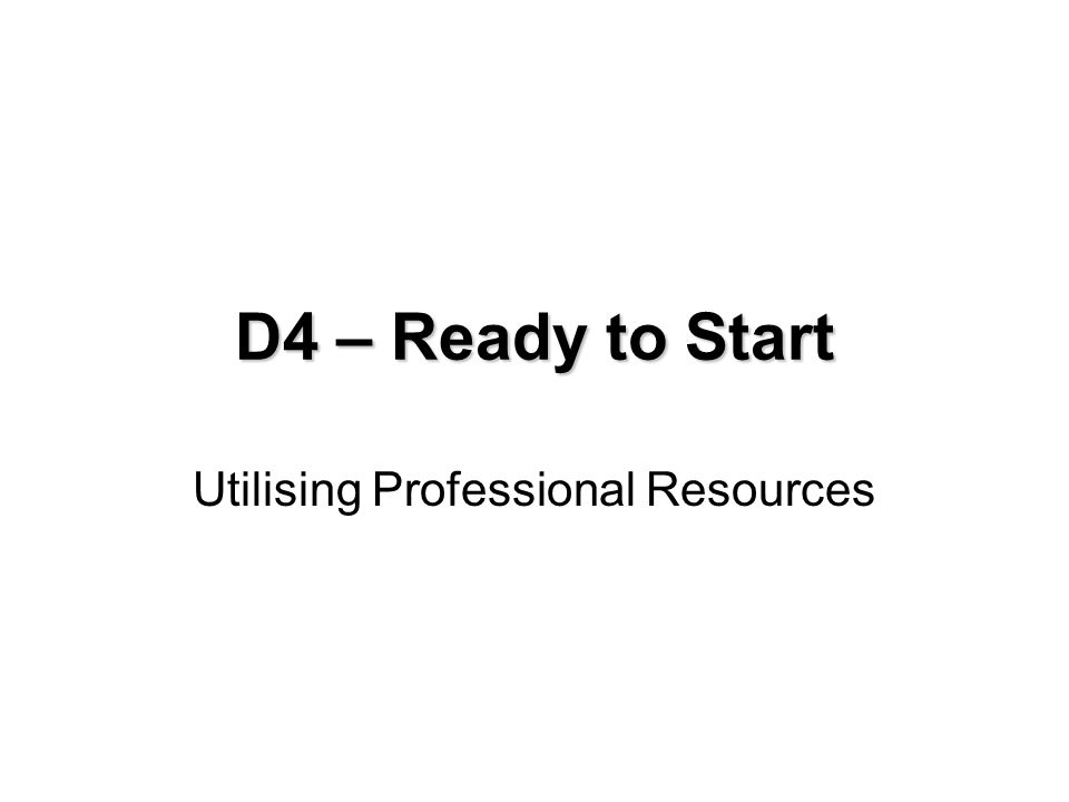 D4 - Utilising Professional Resources Aim: To appreciate the needs of business start up professionals and determine appropriate strategies for effective working Learning Outcome: To determine which professionals are required in business start up.
