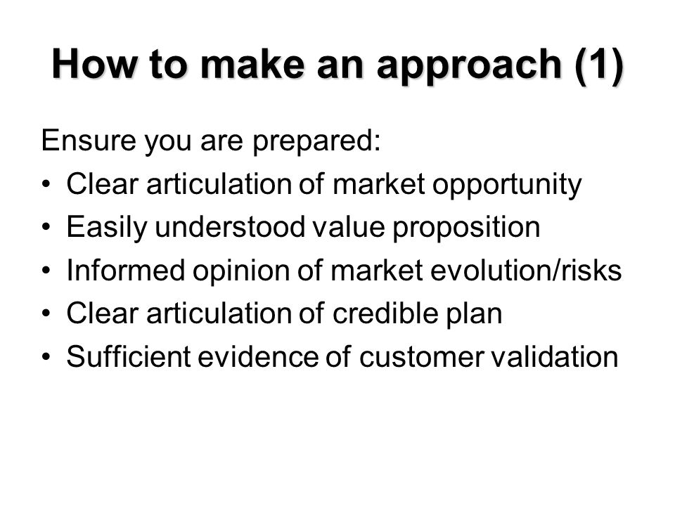 How to make an approach (1) Ensure you are prepared: Clear articulation of market opportunity Easily understood value proposition Informed opinion of
