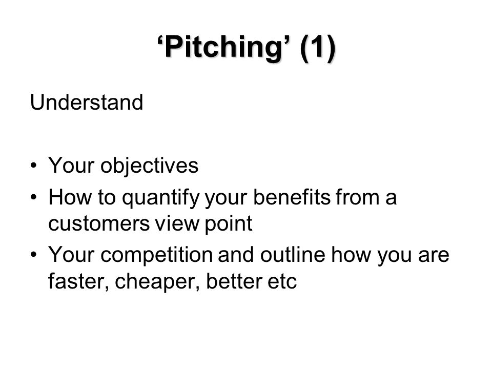 'Pitching' (1) Understand Your objectives How to quantify your benefits from a customers view point Your competition and outline how you are faster, cheaper, better etc