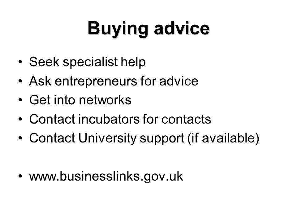 Buying advice Seek specialist help Ask entrepreneurs for advice Get into networks Contact incubators for contacts Contact University support (if avail