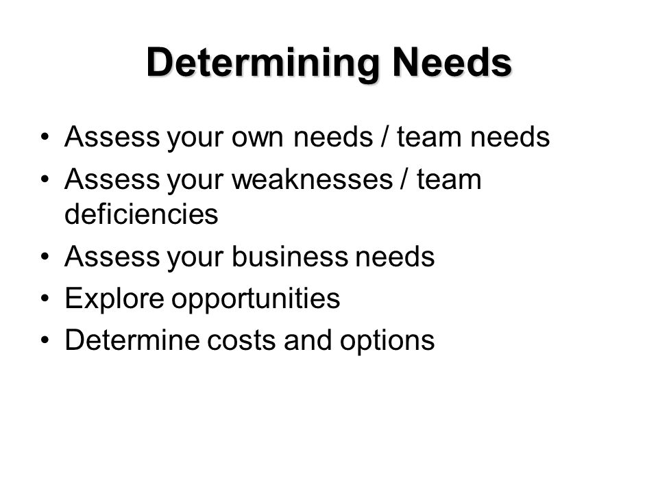 Determining Needs Assess your own needs / team needs Assess your weaknesses / team deficiencies Assess your business needs Explore opportunities Deter