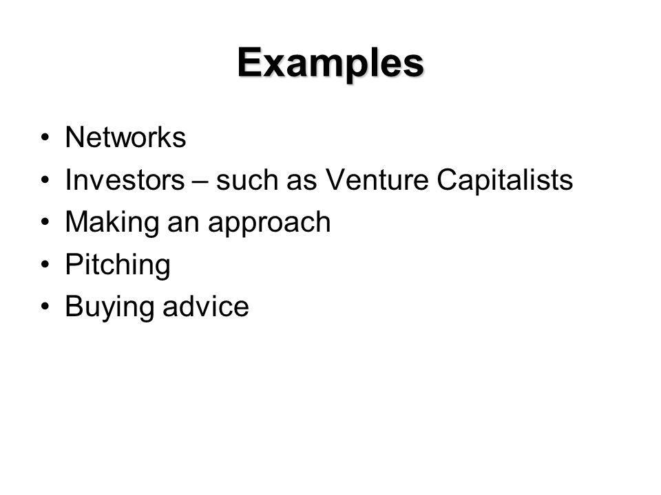 Examples Networks Investors – such as Venture Capitalists Making an approach Pitching Buying advice