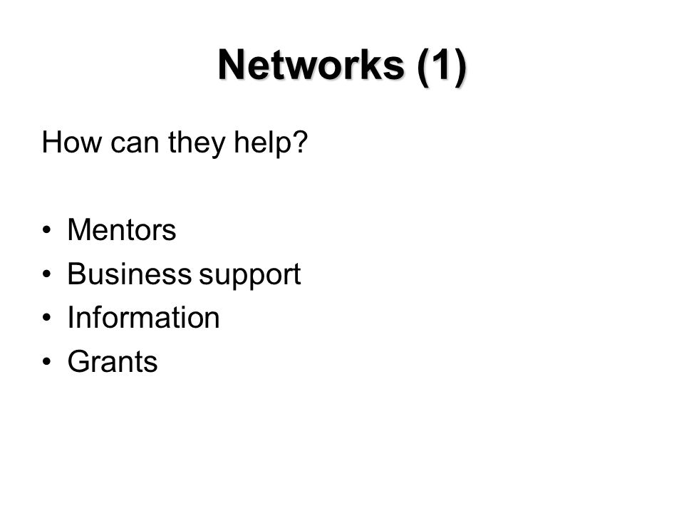 Networks (1) How can they help? Mentors Business support Information Grants
