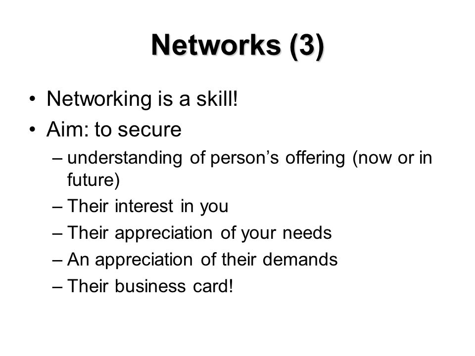 Networks (3) Networking is a skill! Aim: to secure –understanding of person's offering (now or in future) –Their interest in you –Their appreciation o