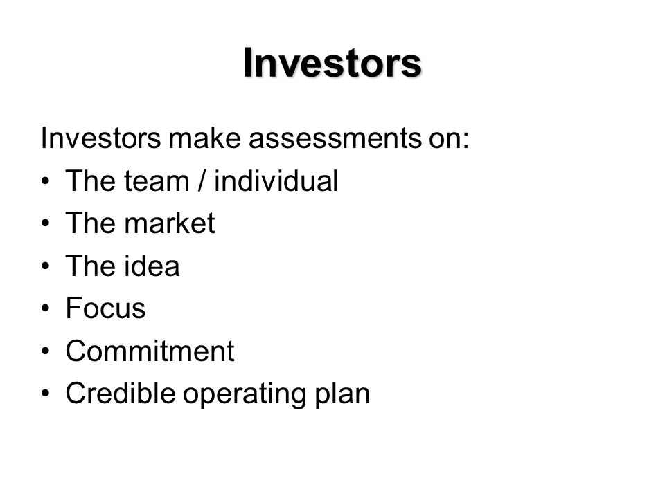 Investors Investors make assessments on: The team / individual The market The idea Focus Commitment Credible operating plan