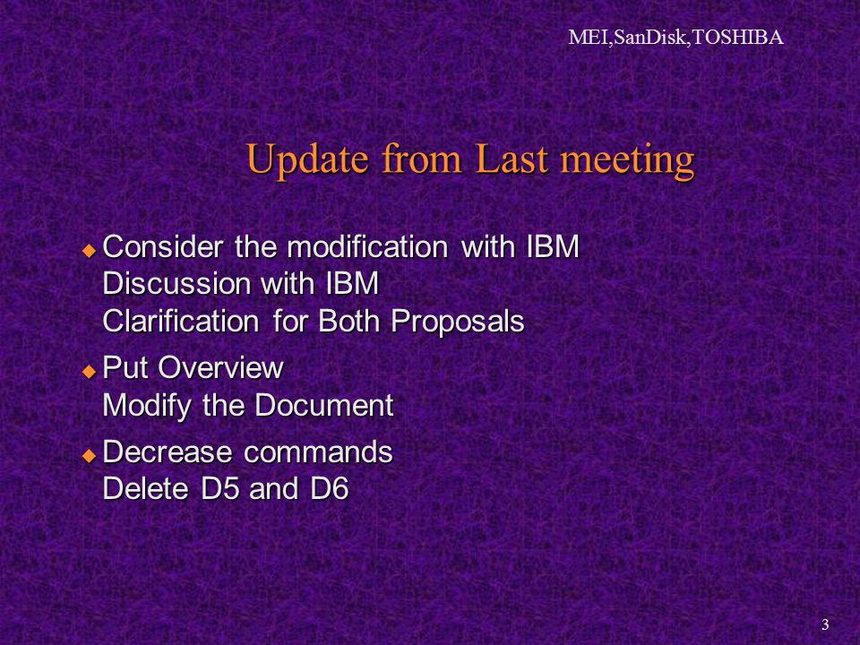 MEI,SanDisk,TOSHIBA 3 Update from Last meeting  Consider the modification with IBM Discussion with IBM Clarification for Both Proposals  Put Overview Modify the Document  Decrease commands Delete D5 and D6