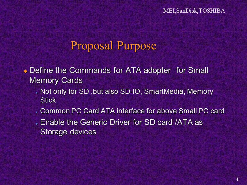 MEI,SanDisk,TOSHIBA 4 Proposal Purpose  Define the Commands for ATA adopter for Small Memory Cards Not only for SD,but also SD-IO, SmartMedia, Memory Stick Not only for SD,but also SD-IO, SmartMedia, Memory Stick Common PC Card ATA interface for above Small PC card.