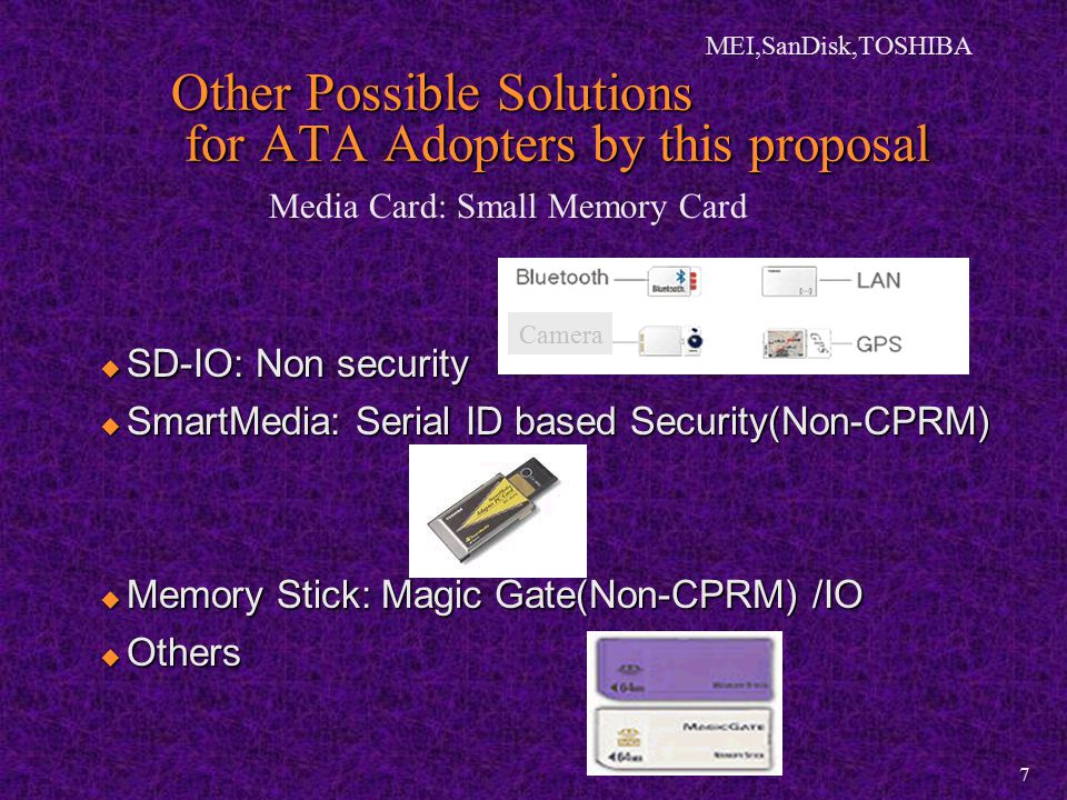 MEI,SanDisk,TOSHIBA 7 Other Possible Solutions for ATA Adopters by this proposal  SD-IO: Non security  SmartMedia: Serial ID based Security(Non-CPRM)  Memory Stick: Magic Gate(Non-CPRM) /IO  Others Camera Media Card: Small Memory Card
