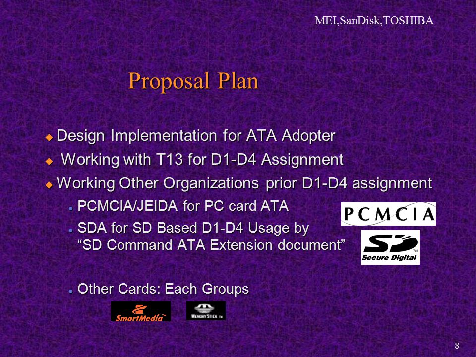 MEI,SanDisk,TOSHIBA 8  Design Implementation for ATA Adopter  Working with T13 for D1-D4 Assignment  Working Other Organizations prior D1-D4 assignment PCMCIA/JEIDA for PC card ATA PCMCIA/JEIDA for PC card ATA SDA for SD Based D1-D4 Usage by SD Command ATA Extension document SDA for SD Based D1-D4 Usage by SD Command ATA Extension document Other Cards: Each Groups Other Cards: Each Groups Proposal Plan