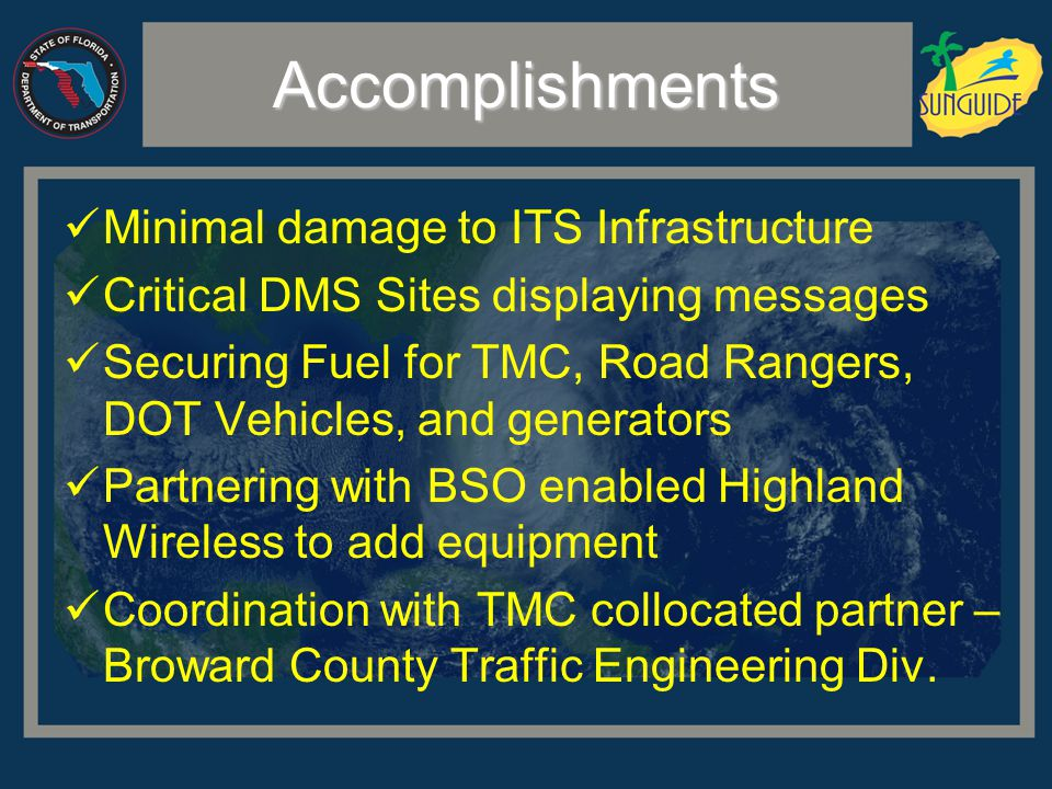 Accomplishments Minimal damage to ITS Infrastructure Critical DMS Sites displaying messages Securing Fuel for TMC, Road Rangers, DOT Vehicles, and generators Partnering with BSO enabled Highland Wireless to add equipment Coordination with TMC collocated partner – Broward County Traffic Engineering Div.