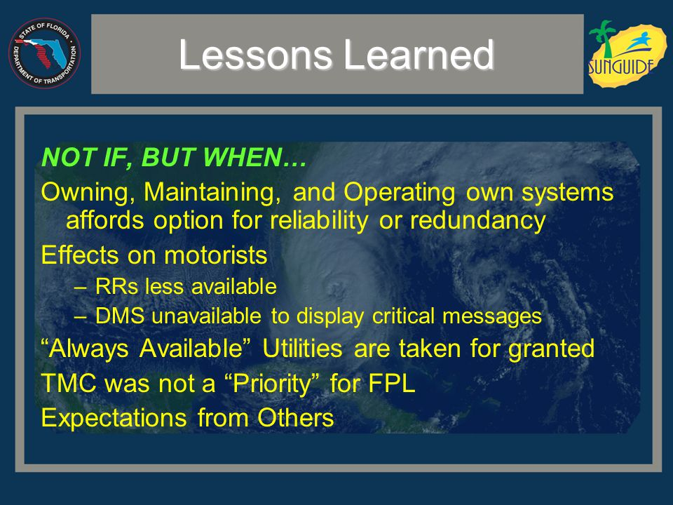 Lessons Learned NOT IF, BUT WHEN… Owning, Maintaining, and Operating own systems affords option for reliability or redundancy Effects on motorists –RRs less available –DMS unavailable to display critical messages Always Available Utilities are taken for granted TMC was not a Priority for FPL Expectations from Others