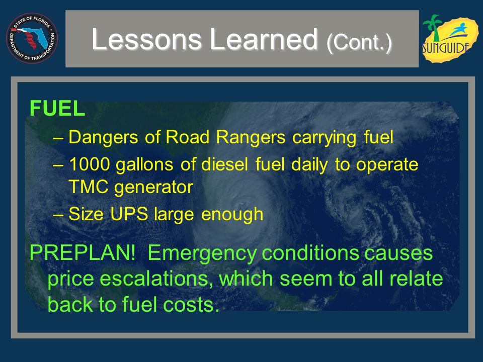 Lessons Learned (Cont.) FUEL –Dangers of Road Rangers carrying fuel –1000 gallons of diesel fuel daily to operate TMC generator –Size UPS large enough PREPLAN.