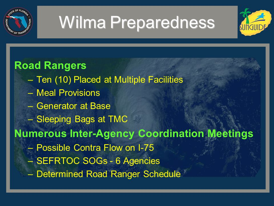 Wilma Preparedness Road Rangers –Ten (10) Placed at Multiple Facilities –Meal Provisions –Generator at Base –Sleeping Bags at TMC Numerous Inter-Agency Coordination Meetings –Possible Contra Flow on I-75 –SEFRTOC SOGs - 6 Agencies –Determined Road Ranger Schedule