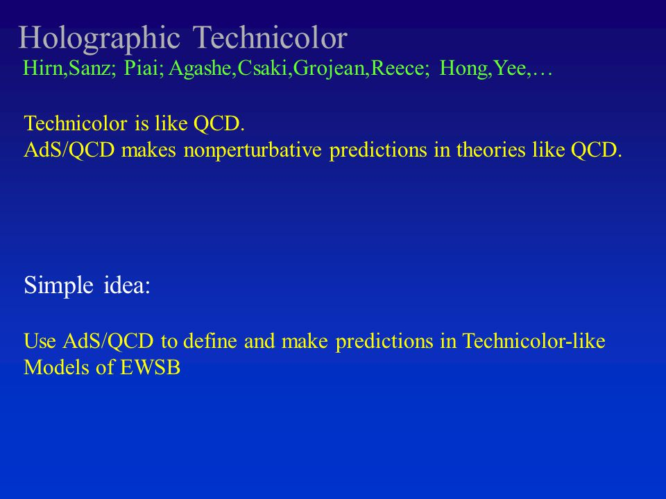 Holographic Technicolor Hirn,Sanz; Piai; Agashe,Csaki,Grojean,Reece; Hong,Yee,… Technicolor is like QCD.