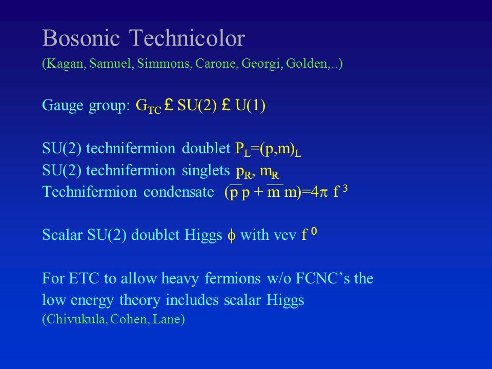 Bosonic Technicolor (Kagan, Samuel, Simmons, Carone, Georgi, Golden,..) Gauge group: G TC £ SU(2) £ U(1) SU(2) technifermion doublet P L =(p,m) L SU(2) technifermion singlets p R, m R Technifermion condensate (p p + m m)=4  f 3 Scalar SU(2) doublet Higgs  with vev f 0 For ETC to allow heavy fermions w/o FCNC's the low energy theory includes scalar Higgs (Chivukula, Cohen, Lane)