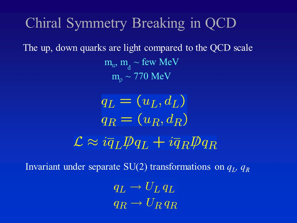 Chiral Symmetry Breaking in QCD The up, down quarks are light compared to the QCD scale m u, m d ~ few MeV m  ~ 770 MeV Invariant under separate SU(2) transformations on q L, q R