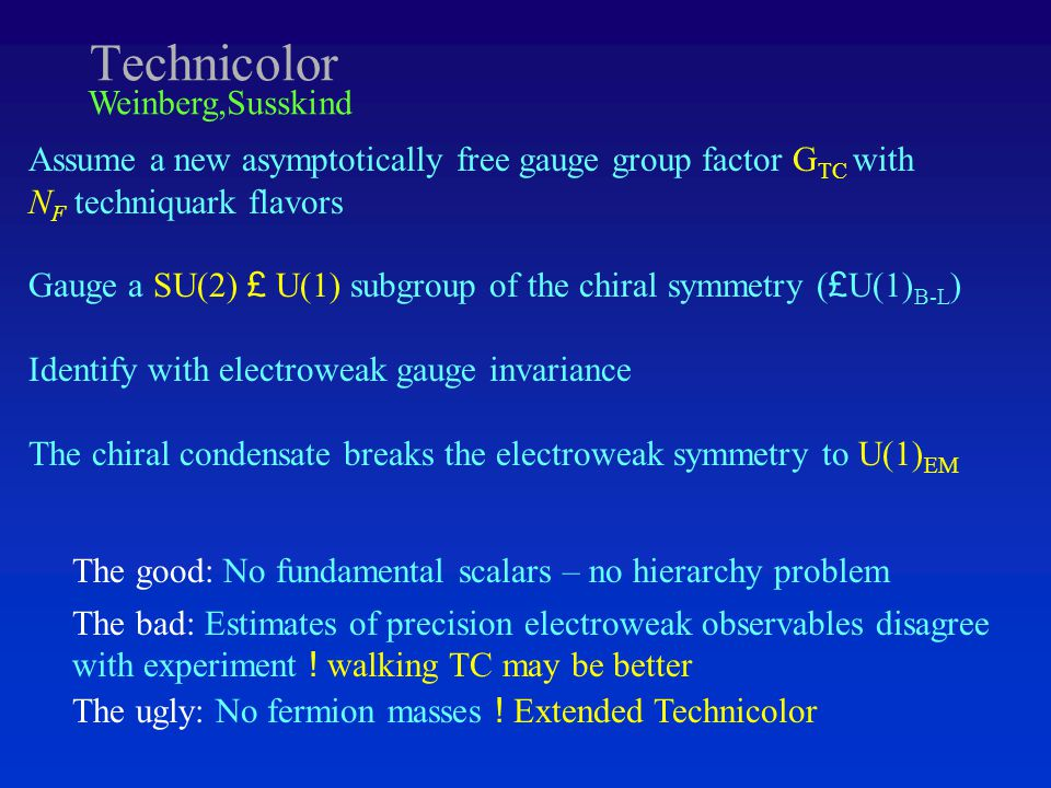 Technicolor Assume a new asymptotically free gauge group factor G TC with N F techniquark flavors Gauge a SU(2) £ U(1) subgroup of the chiral symmetry ( £ U(1) B-L ) Identify with electroweak gauge invariance The chiral condensate breaks the electroweak symmetry to U(1) EM The good: No fundamental scalars – no hierarchy problem The bad: Estimates of precision electroweak observables disagree with experiment .