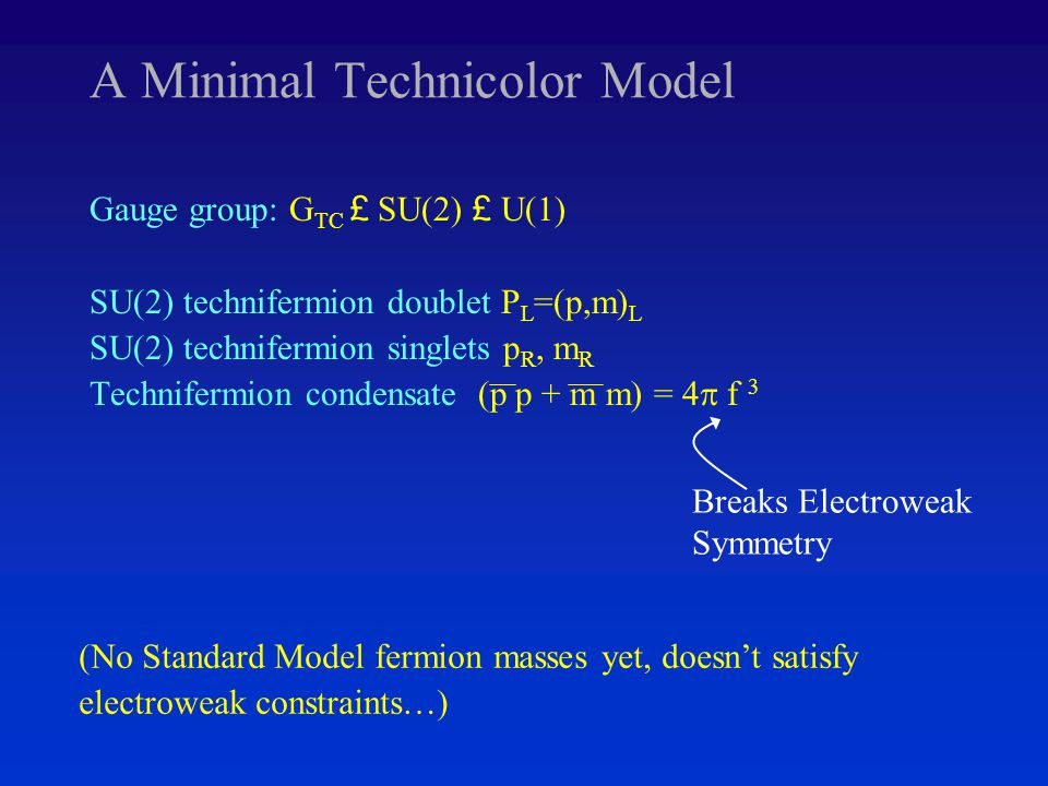 A Minimal Technicolor Model Gauge group: G TC £ SU(2) £ U(1) SU(2) technifermion doublet P L =(p,m) L SU(2) technifermion singlets p R, m R Technifermion condensate (p p + m m) = 4  f 3 (No Standard Model fermion masses yet, doesn't satisfy electroweak constraints…) Breaks Electroweak Symmetry