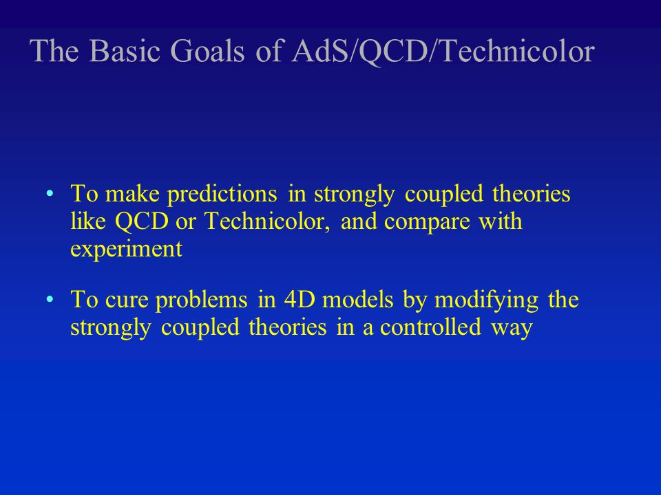 The Basic Goals of AdS/QCD/Technicolor To make predictions in strongly coupled theories like QCD or Technicolor, and compare with experiment To cure problems in 4D models by modifying the strongly coupled theories in a controlled way