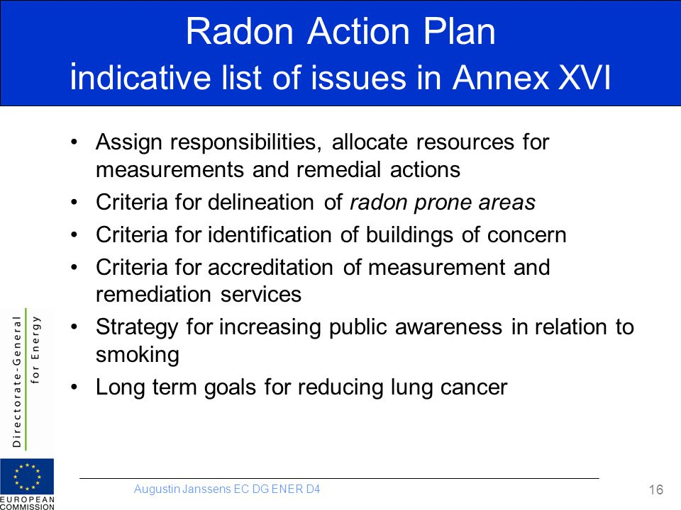 Augustin Janssens EC DG ENER D4 16 Radon Action Plan i ndicative list of issues in Annex XVI Assign responsibilities, allocate resources for measureme