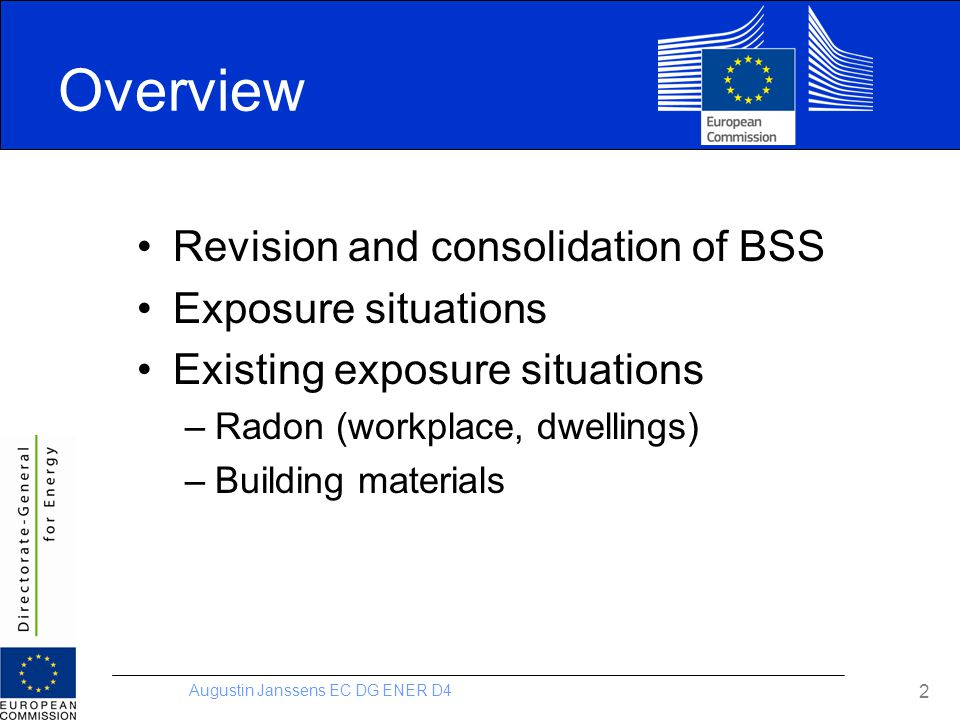 Augustin Janssens EC DG ENER D4 2 Overview Revision and consolidation of BSS Exposure situations Existing exposure situations –Radon (workplace, dwell