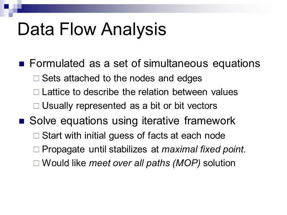 Data Flow Analysis Formulated as a set of simultaneous equations  Sets attached to the nodes and edges  Lattice to describe the relation between values  Usually represented as a bit or bit vectors Solve equations using iterative framework  Start with initial guess of facts at each node  Propagate until stabilizes at maximal fixed point.