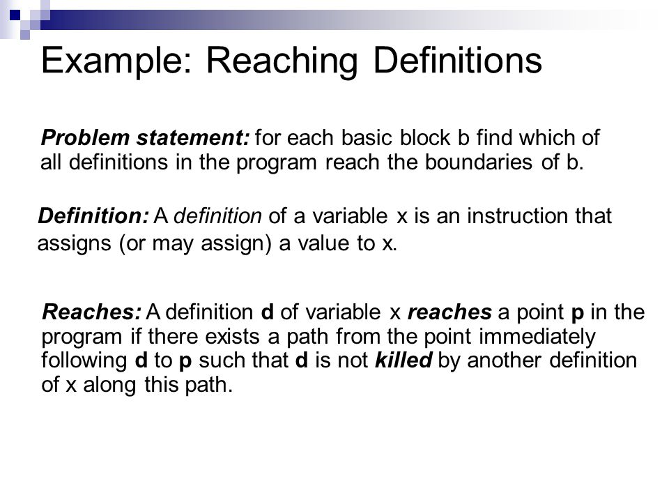 Example: Reaching Definitions Problem statement: for each basic block b find which of all definitions in the program reach the boundaries of b.