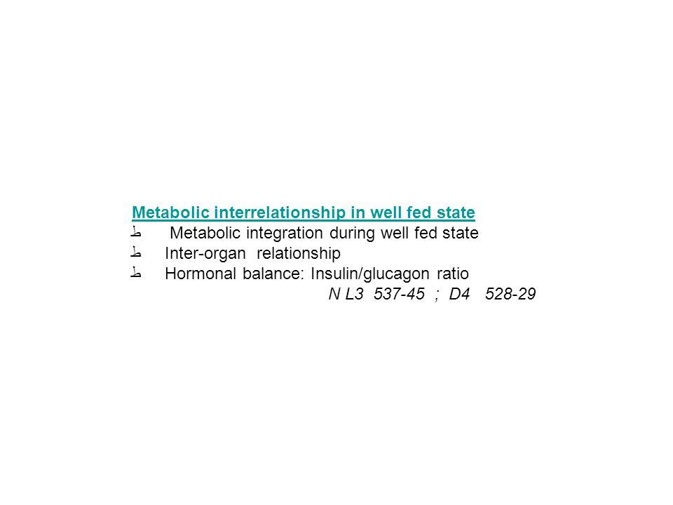 Metabolic interrelationship in well fed state ط Metabolic integration during well fed state ط Inter-organ relationship ط Hormonal balance: Insulin/glucagon ratio N L3 537-45 ; D4 528-29