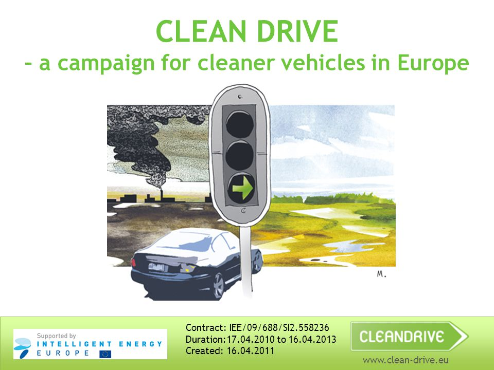 www.clean-drive.eu CLEAN DRIVE – a campaign for cleaner vehicles in Europe Contract: IEE/09/688/SI2.558236 Duration:17.04.2010 to 16.04.2013 Created: 16.04.2011