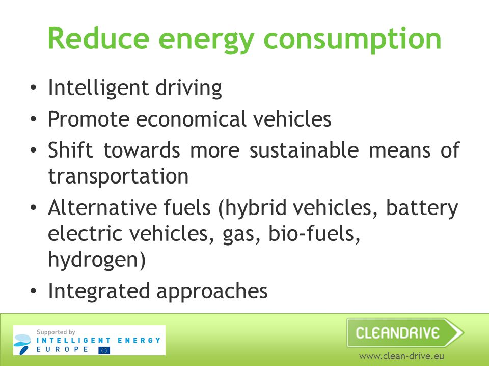 www.clean-drive.eu Reduce energy consumption Intelligent driving Promote economical vehicles Shift towards more sustainable means of transportation Alternative fuels (hybrid vehicles, battery electric vehicles, gas, bio-fuels, hydrogen) Integrated approaches