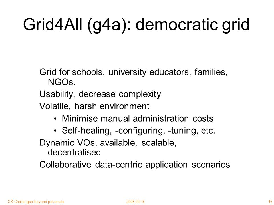 16 2008-09-18OS Challenges beyond petascale Grid4All (g4a): democratic grid Grid for schools, university educators, families, NGOs.