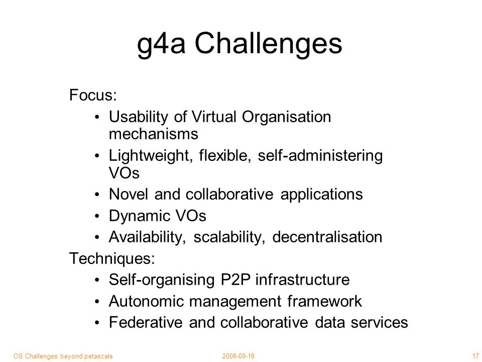 17 2008-09-18OS Challenges beyond petascale g4a Challenges Focus: Usability of Virtual Organisation mechanisms Lightweight, flexible, self-administering VOs Novel and collaborative applications Dynamic VOs Availability, scalability, decentralisation Techniques: Self-organising P2P infrastructure Autonomic management framework Federative and collaborative data services