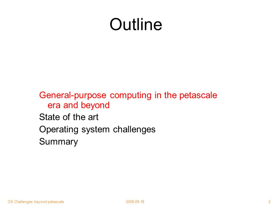3 2008-09-18OS Challenges beyond petascale Sometime in near future… Tomorrow: 10 3 CPUs on desktop × 10 6 across entreprise Heterogeneous: mobile phone to data centre Fat pipes ➚, core connectivity ➚ QoS variability ➚, latency ➙ Asynchronous, failure-prone ⇒ FLP