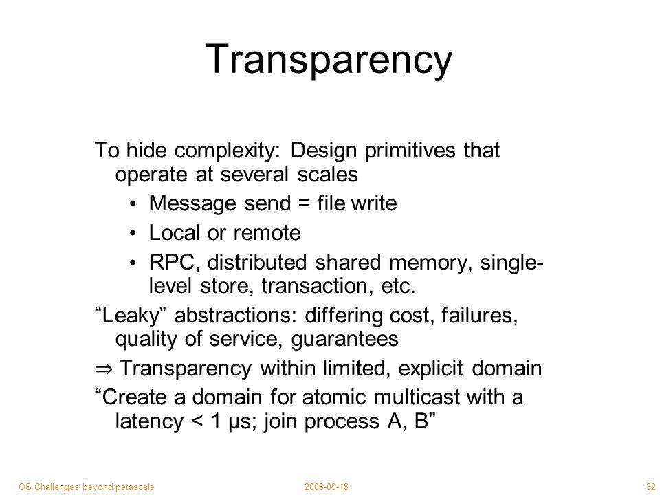 32 2008-09-18OS Challenges beyond petascale Transparency To hide complexity: Design primitives that operate at several scales Message send = file write Local or remote RPC, distributed shared memory, single- level store, transaction, etc.