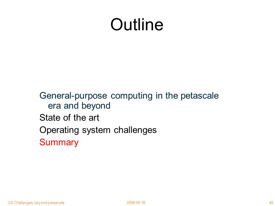 40 2008-09-18OS Challenges beyond petascale Outline General-purpose computing in the petascale era and beyond State of the art Operating system challenges Summary