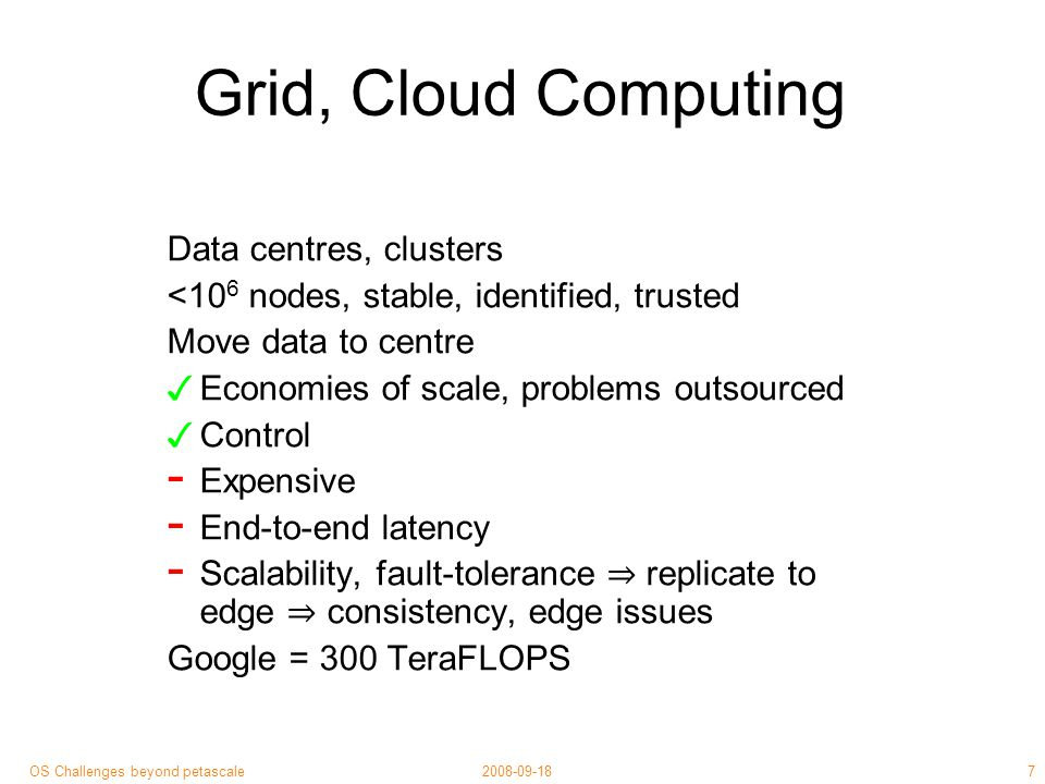 8 2008-09-18OS Challenges beyond petascale Edge, P2P Computing Large-scale, decentralised, self-organising > 10 6, churn, anonymous, untrusted Data, computation near source, use point ✓ Low marginal cost, management cost ✓ Low latency ✓ Fault independence, replication, scalability - Uncontrollable - Approximate results - Scalability, fault-tolerance ⇒ replicate ⇒ consistency issues Folding@homeFolding@home = 3.3 PetaFLOPS Early adopters